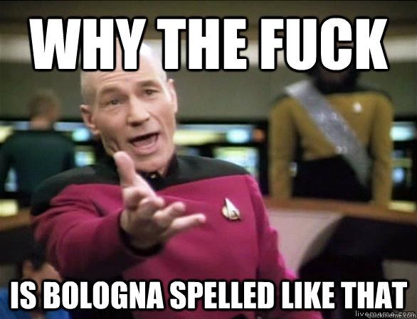 0a8d29a9a76753c13555c2daae5629311f74ddeca9728dc4e1033db6e5bef5a8 why the fuck is bologna spelled like that annoyed picard hd,Bologna Meme