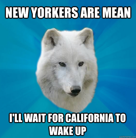 New Yorkers are mean I'll wait for California to wake up - New Yorkers are mean I'll wait for California to wake up  Coward Wolf