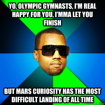 Yo, Olympic Gymnasts, I'm real happy for you, I'mma let you finish But Mars Curiosity has the most difficult landing of all time - Yo, Olympic Gymnasts, I'm real happy for you, I'mma let you finish But Mars Curiosity has the most difficult landing of all time  Interrupting Kanye