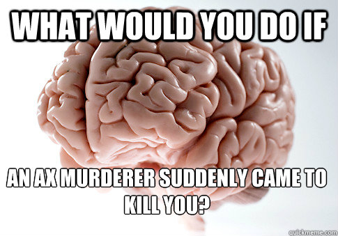 what would you do if an ax murderer suddenly came to kill you? - what would you do if an ax murderer suddenly came to kill you?  Scumbag Brain
