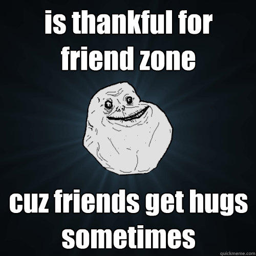 is thankful for friend zone cuz friends get hugs sometimes - is thankful for friend zone cuz friends get hugs sometimes  Forever Alone
