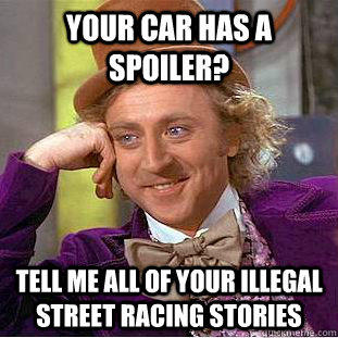 your car has a spoiler? Tell me all of your illegal street racing stories - your car has a spoiler? Tell me all of your illegal street racing stories  Condescending Wonka