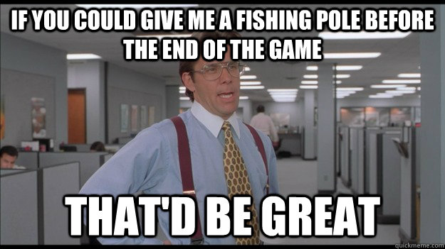 If you could give me a fishing pole before the end of the game That'd be great