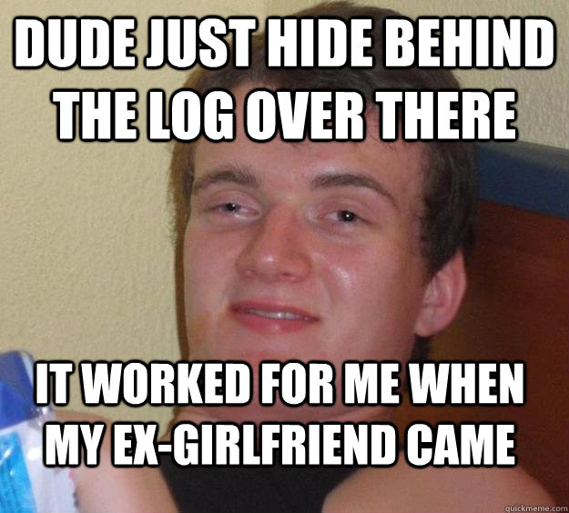 dude just hide behind the log over there it worked for me when my ex-girlfriend came - dude just hide behind the log over there it worked for me when my ex-girlfriend came  10 Guy