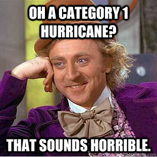 Oh a category 1 hurricane? That sounds horrible. - Oh a category 1 hurricane? That sounds horrible.  Condescending Wonka