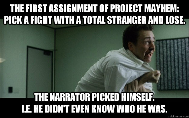 The first assignment of project mayhem: pick a fight with a total stranger and lose. the Narrator picked himself.                                    I.E. he didn't even know who he was.  - The first assignment of project mayhem: pick a fight with a total stranger and lose. the Narrator picked himself.                                    I.E. he didn't even know who he was.   Misc