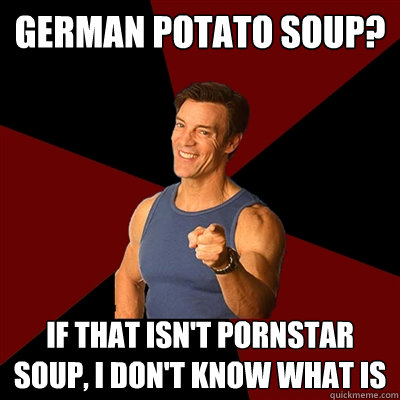 German Potato Soup? If that isn't pornstar soup, I don't know what is