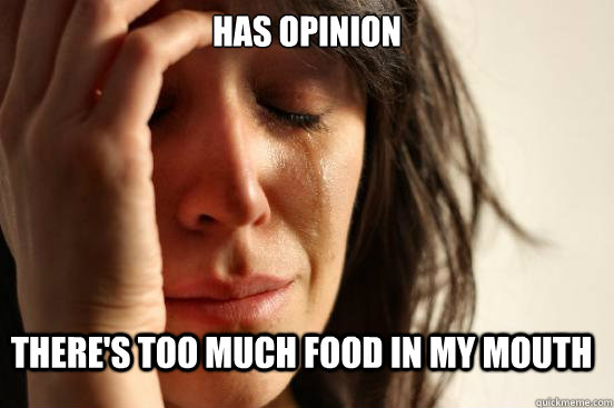 Has opinion There's too much food in my mouth - Has opinion There's too much food in my mouth  FirstWorldProblems