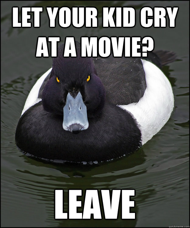 Let your kid cry at a movie? leave - Let your kid cry at a movie? leave  Angry Advice Duck
