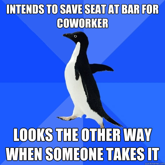 intends to save seat at bar for coworker looks the other way when someone takes it - intends to save seat at bar for coworker looks the other way when someone takes it  Socially Awkward Penguin