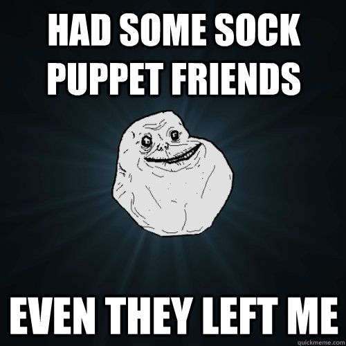 Had some sock puppet friends even they left me - Had some sock puppet friends even they left me  Forever Alone