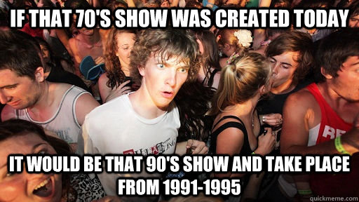 If that 70's show was created today It would be that 90's show and take place from 1991-1995 - If that 70's show was created today It would be that 90's show and take place from 1991-1995  Sudden Clarity Clarence