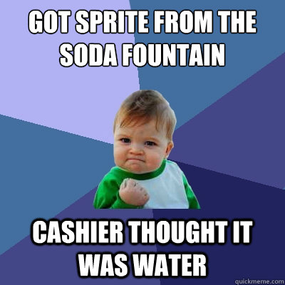 got sprite from the soda fountain cashier thought it was water - got sprite from the soda fountain cashier thought it was water  Success Kid