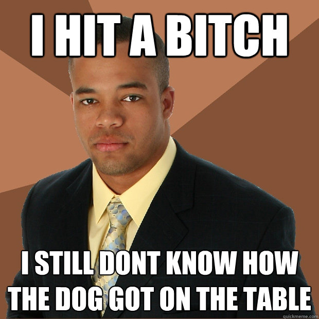 i hit a bitch i still dont know how the dog got on the table rh quickmeme com