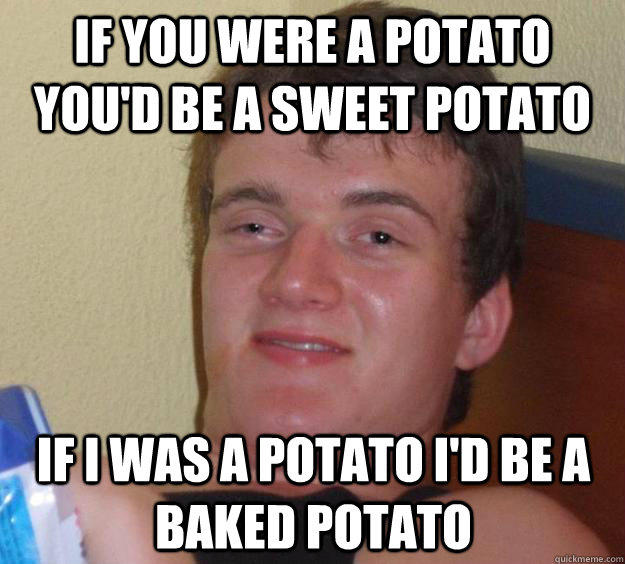 If you were a potato you'd be a sweet potato If I was a potato I'd be a baked potato  10 Guy