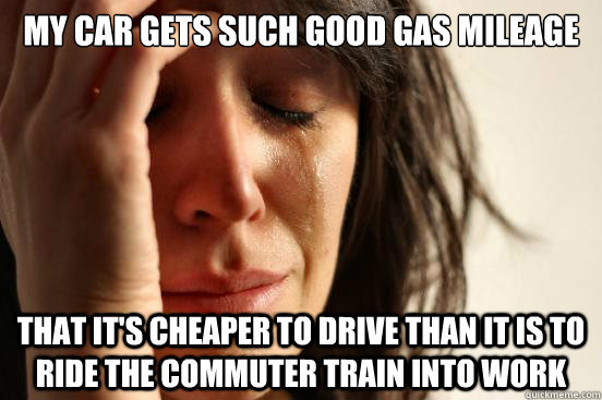 My car gets such good gas mileage that it's cheaper to drive than it is to ride the commuter train into work - My car gets such good gas mileage that it's cheaper to drive than it is to ride the commuter train into work  First World Problems