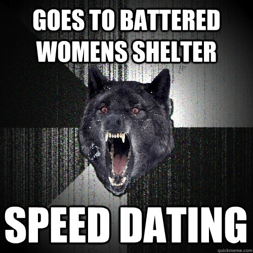 goes to battered womens shelter  speed dating - goes to battered womens shelter  speed dating  Insanity Wolf