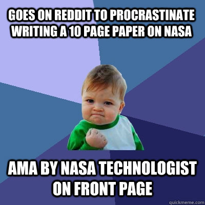 Goes on reddit to procrastinate writing a 10 page paper on NASA AMA by NASA technologist on front page  Success Kid