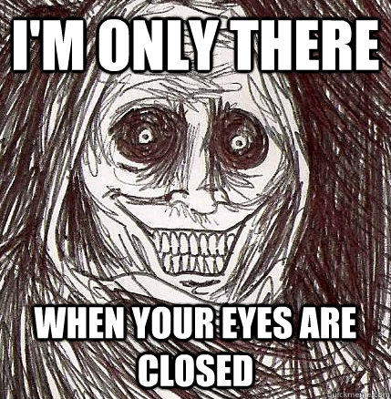 I'm only there when your eyes are closed  Horrifying Houseguest