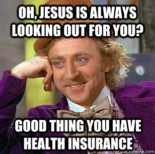 Oh, Jesus is always looking out for you?  good thing you have health insurance