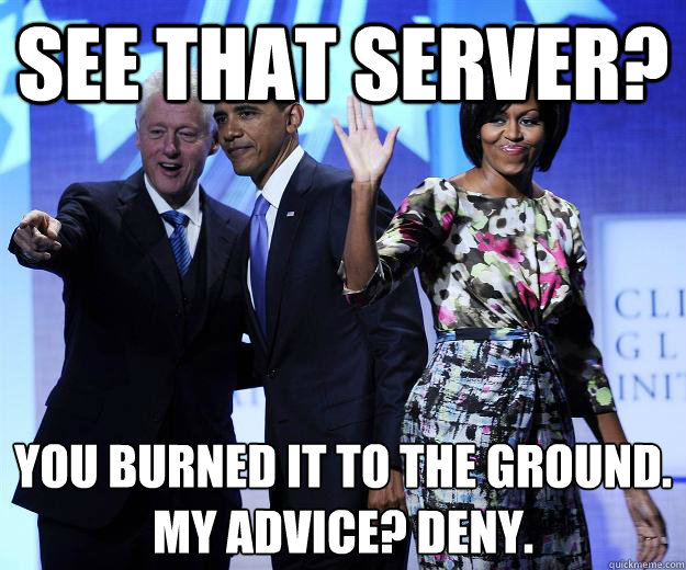 See that server? You burned it to the ground. My advice? Deny. - See that server? You burned it to the ground. My advice? Deny.  Advice Bill Clinton