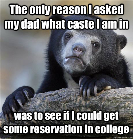 The only reason I asked my dad what caste I am in was to see if I could get some reservation in college  - The only reason I asked my dad what caste I am in was to see if I could get some reservation in college   Confession Bear