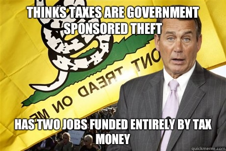 Thinks Taxes are government sponsored theft Has two jobs funded entirely by tax money