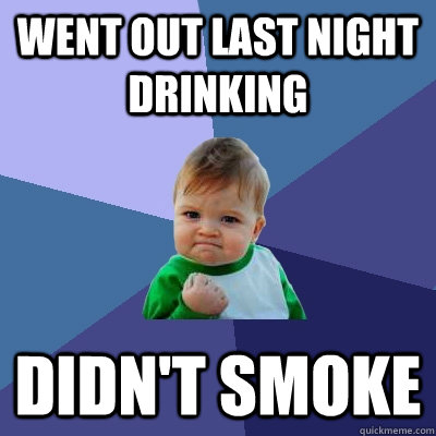Went out last night drinking Didn't smoke - Went out last night drinking Didn't smoke  Success Kid