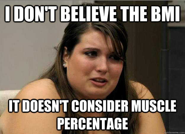 I don't believe the bmi  it doesn't consider muscle percentage - I don't believe the bmi  it doesn't consider muscle percentage  Misc