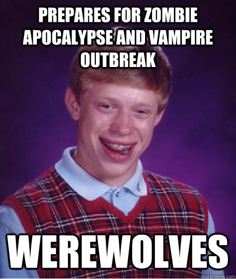 Prepares for zombie apocalypse and vampire outbreak  werewolves - Prepares for zombie apocalypse and vampire outbreak  werewolves  Bad Luck Brian