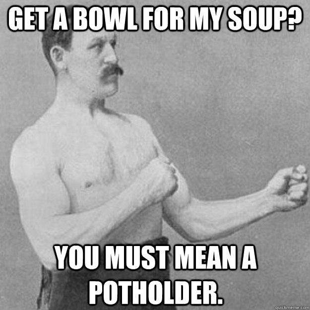 Get a bowl for my soup? You must mean a potholder. - Get a bowl for my soup? You must mean a potholder.  Misc