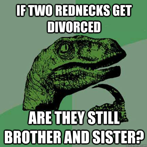 if two rednecks get divorced  are they still brother and sister? - if two rednecks get divorced  are they still brother and sister?  Philosoraptor
