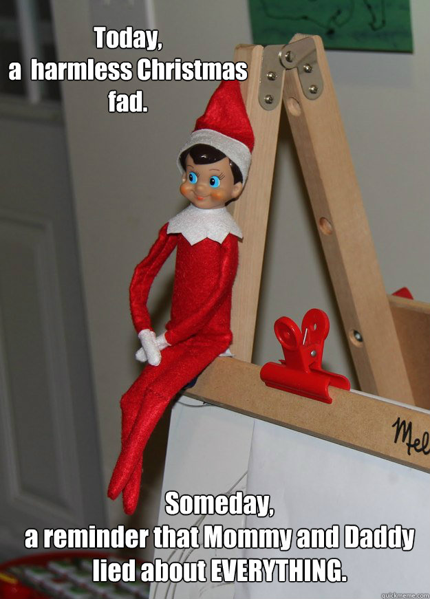 Today,   a  harmless Christmas fad.  Someday,  a reminder that Mommy and Daddy  lied about EVERYTHING.  Elf on the shelf