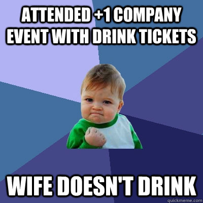Attended +1 Company event with drink tickets Wife doesn't drink   Success Kid