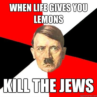 When Life gives you lemons Kill the Jews