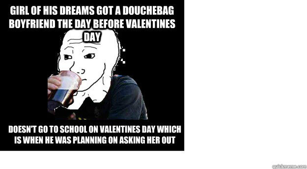 Girl of his dreams got a douchebag boyfriend the day before valentines day Doesn't go to school on valentines day which is when he was planning on asking her out - Girl of his dreams got a douchebag boyfriend the day before valentines day Doesn't go to school on valentines day which is when he was planning on asking her out  Lazy college feels