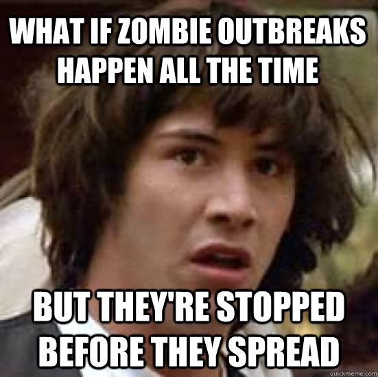 What if zombie outbreaks happen all the time but they're stopped before they spread - What if zombie outbreaks happen all the time but they're stopped before they spread  conspiracy keanu