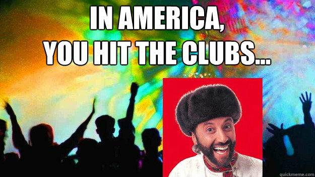 In america, you hit the clubs... - In america, you hit the clubs...  Misc