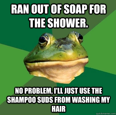 Ran out of soap for the shower. No problem, I'll just use the shampoo suds from washing my hair - Ran out of soap for the shower. No problem, I'll just use the shampoo suds from washing my hair  Foul Bachelor Frog