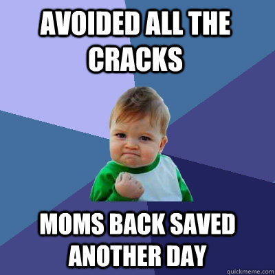Avoided all the cracks Moms back saved another day - Avoided all the cracks Moms back saved another day  Success Kid