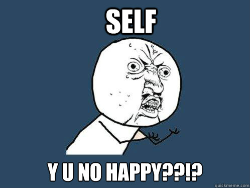 SELF Y U NO HAPPY??!? - SELF Y U NO HAPPY??!?  Y U No