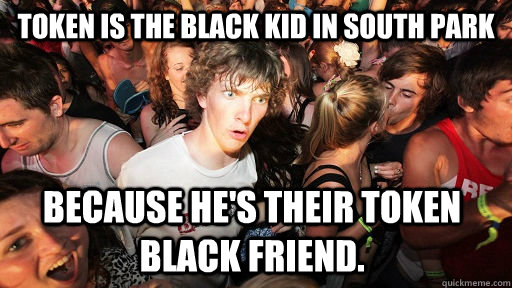 Token is the black kid in South Park Because he's their token black friend.   - Token is the black kid in South Park Because he's their token black friend.    Sudden Clarity Clarence