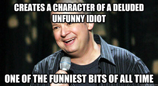 Creates a character of a deluded unfunny idiot one of the funniest bits of all time