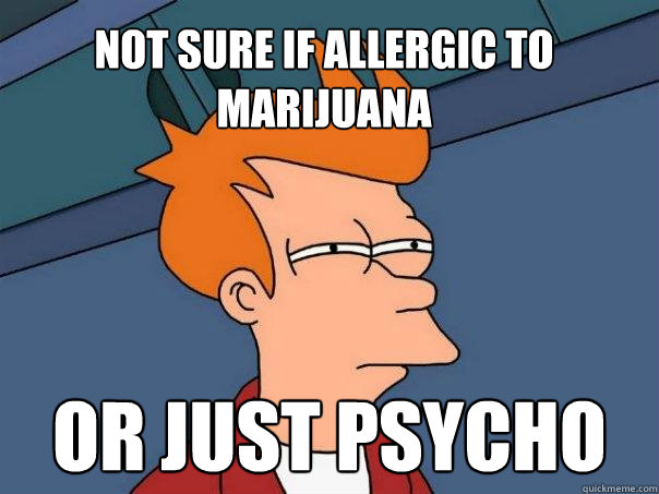 Not sure if allergic to marijuana Or just psycho  Futurama Fry