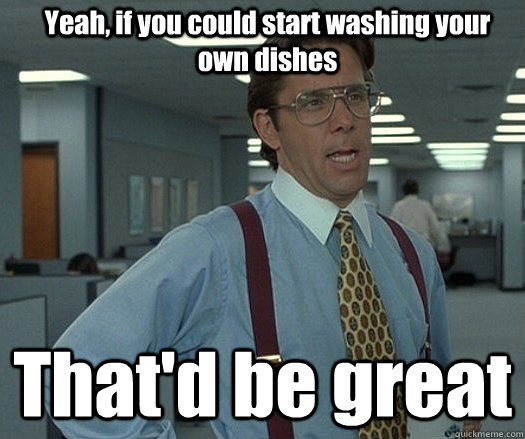 Yeah, if you could start washing your own dishes That'd be great