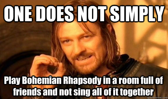 ONE DOES NOT SIMPLY Play Bohemian Rhapsody in a room full of friends and not sing all of it together - ONE DOES NOT SIMPLY Play Bohemian Rhapsody in a room full of friends and not sing all of it together  One Does Not Simply