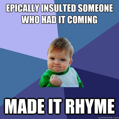 Epically insulted someone who had it coming made it rhyme - Success