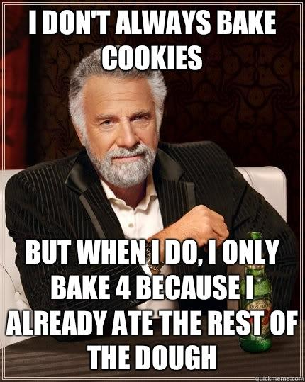 I don't always bake cookies but when I do, I only bake 4 because I already ate the rest of the dough - I don't always bake cookies but when I do, I only bake 4 because I already ate the rest of the dough  The Most Interesting Man In The World