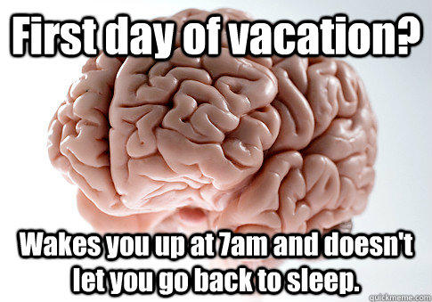 First day of vacation? Wakes you up at 7am and doesn't let you go back to sleep.  - First day of vacation? Wakes you up at 7am and doesn't let you go back to sleep.   Scumbag Brain