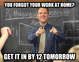 YOU FORGOT YOUR WORK AT HOME? gET IT IN BY 12 TOMORROW